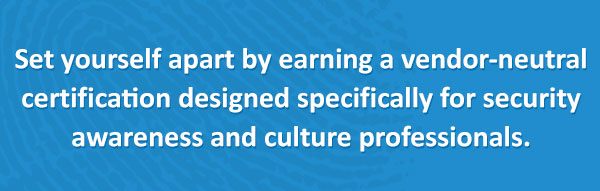 Set yourself apart by earning the only certification designed specifically for security awareness and culture professionals.